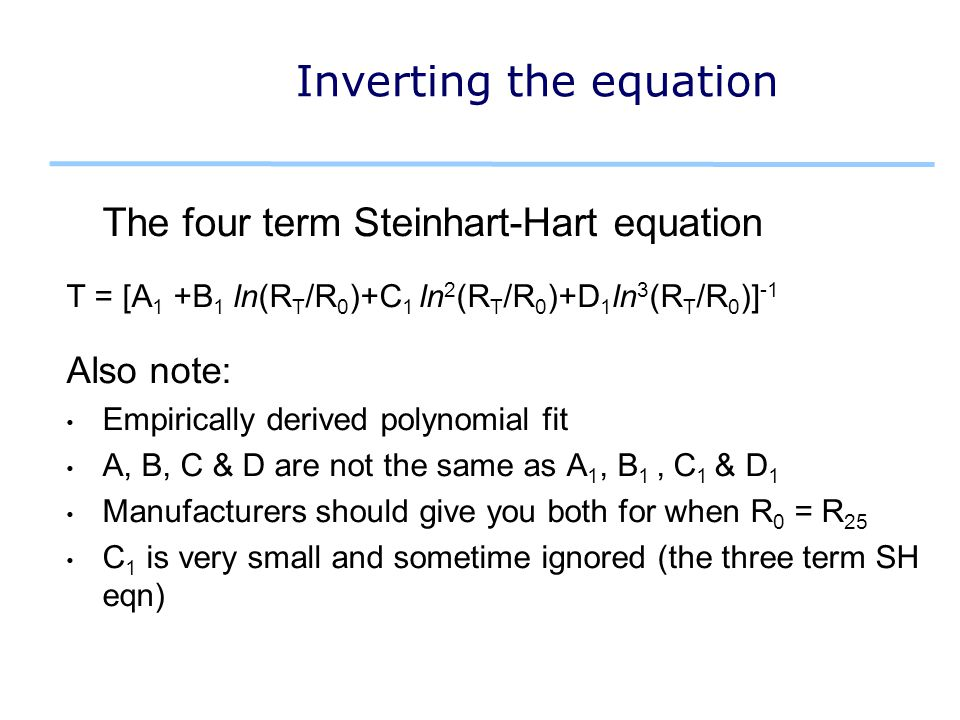 Inverting the equation The four term Steinhart-Hart equation T = [A 1 +B 1 ln(R T /R 0 )+C 1 ln 2 (R T /R 0 )+D 1 ln 3 (R T /R 0 )] -1 Also note: Empirically derived polynomial fit A, B, C & D are not the same as A 1, B 1, C 1 & D 1 Manufacturers should give you both for when R 0 = R 25 C 1 is very small and sometime ignored (the three term SH eqn)