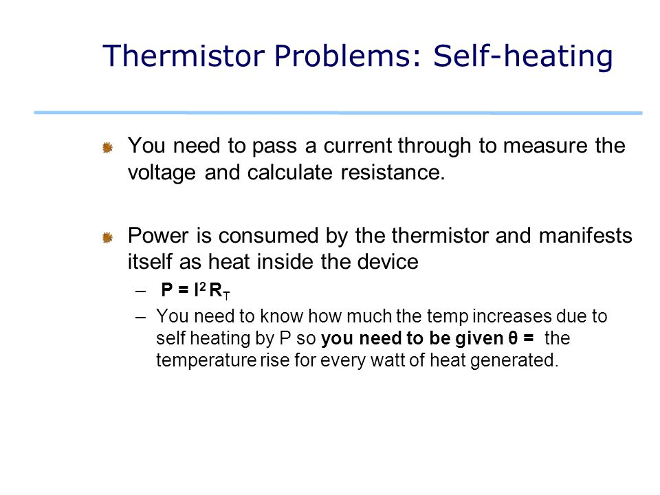 Thermistor Problems: Self-heating You need to pass a current through to measure the voltage and calculate resistance.