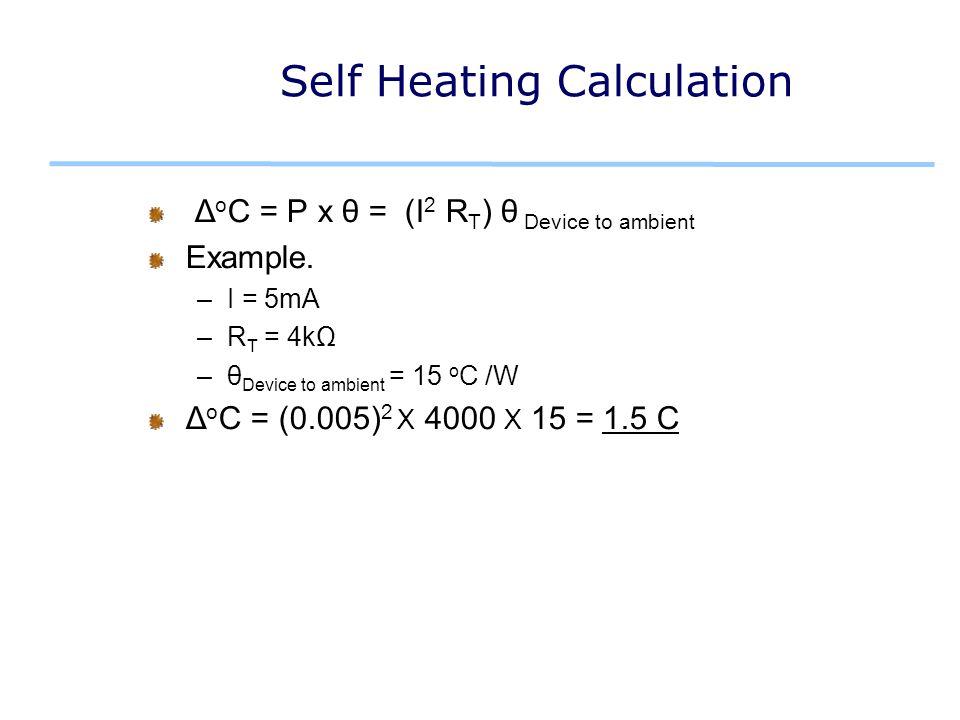 Self Heating Calculation Δ o C = P x θ = (I 2 R T ) θ Device to ambient Example.