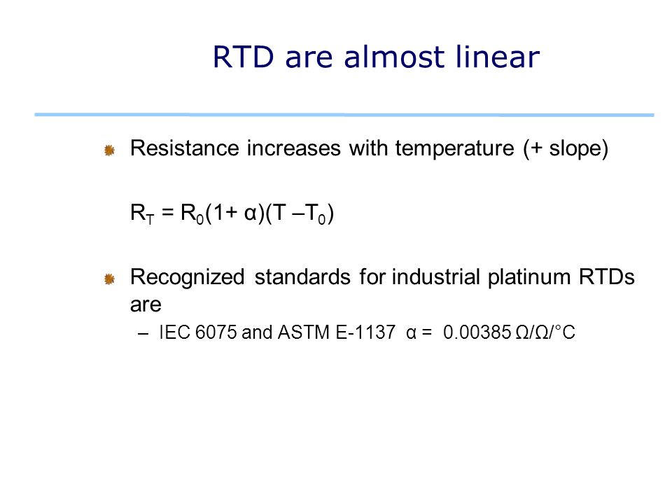 RTD are almost linear Resistance increases with temperature (+ slope) R T = R 0 (1+ α)(T –T 0 ) Recognized standards for industrial platinum RTDs are –IEC 6075 and ASTM E-1137 α = 0.00385 Ω/Ω/°C