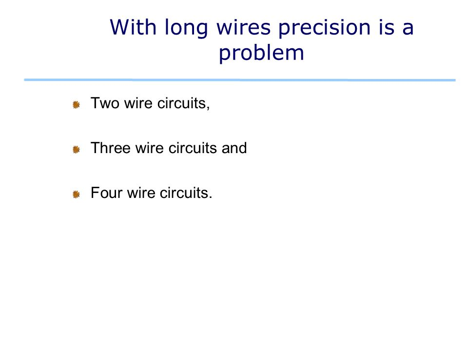 With long wires precision is a problem Two wire circuits, Three wire circuits and Four wire circuits.