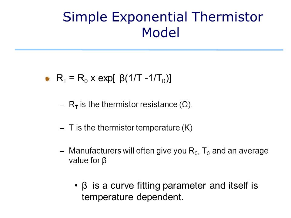 Simple Exponential Thermistor Model R T = R 0 x exp[ β(1/T -1/T 0 )] –R T is the thermistor resistance (Ω).
