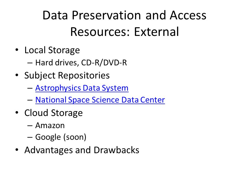 Data Preservation and Access Resources: External Local Storage – Hard drives, CD-R/DVD-R Subject Repositories – Astrophysics Data System Astrophysics Data System – National Space Science Data Center National Space Science Data Center Cloud Storage – Amazon – Google (soon) Advantages and Drawbacks