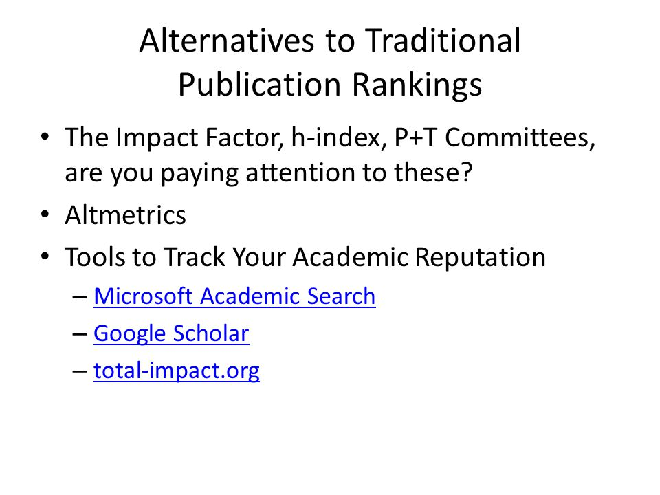 Alternatives to Traditional Publication Rankings The Impact Factor, h-index, P+T Committees, are you paying attention to these.