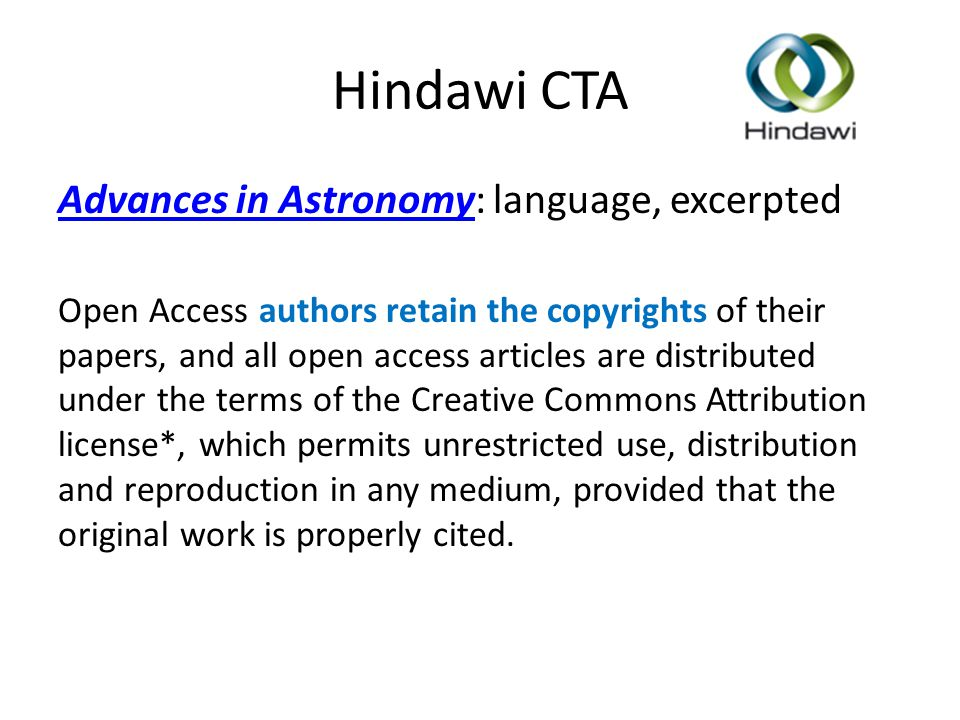 Hindawi CTA Advances in AstronomyAdvances in Astronomy: language, excerpted Open Access authors retain the copyrights of their papers, and all open access articles are distributed under the terms of the Creative Commons Attribution license*, which permits unrestricted use, distribution and reproduction in any medium, provided that the original work is properly cited.