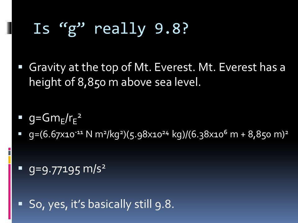 Is g 9.8 everywhere on Earth?  Explain the losses or gains in gravity.  HW p. 178 q. 6-10