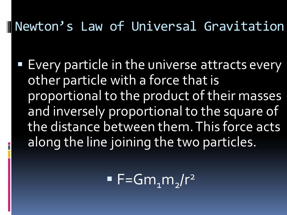 Universal Gravitation Equation  F=Gm 1 m 2 /r 2  F= the force of gravity (in Newton's)  m 1 & m 2 = the two individual masses that we are measuring  r= the distance between the masses, measured in a straight line and using their center of mass  G= the universal gravitation constant  6.67x10 -11 N m 2 /kg 2  F=(N m 2 /kg 2 )(kg)(kg)/(m) 2  F=N (big surprise)