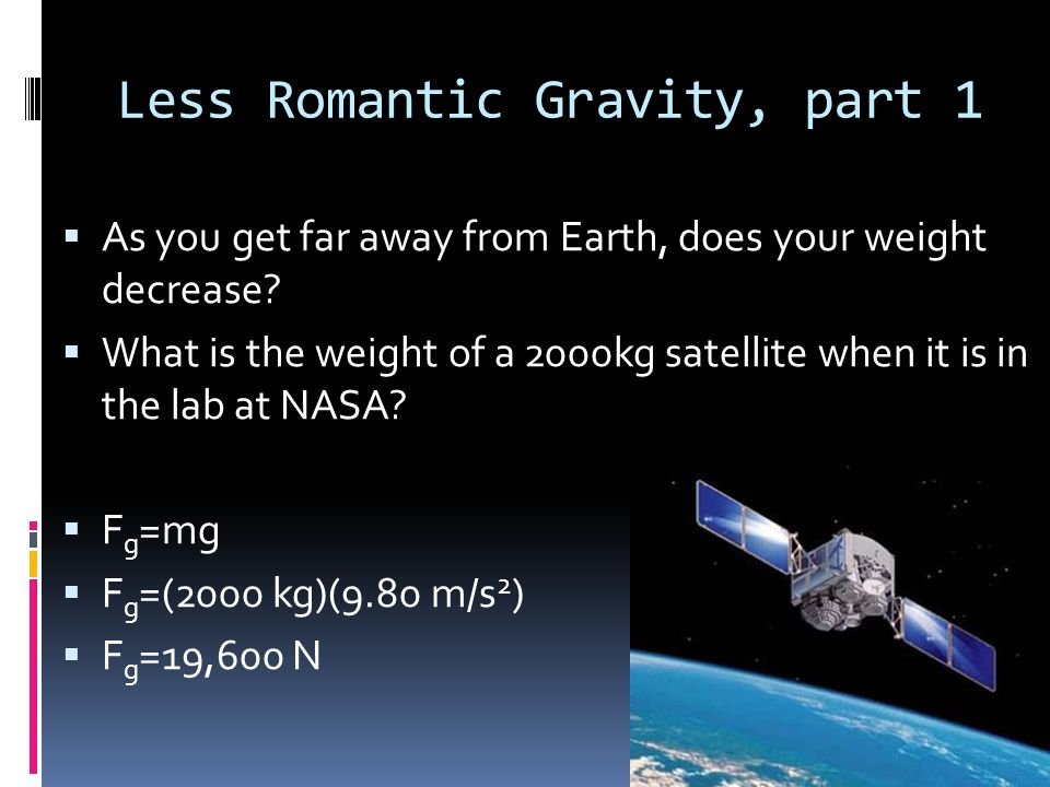 Less Romantic Gravity, part 2  What is the force of gravity acting on a 2000 kg satellite when it orbits two Earth radii from the Earth's center (r Earth = 6.38x10 6 m).