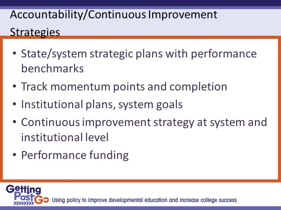 Accountability/Continuous Improvement Strategies State/system strategic plans with performance benchmarks Track momentum points and completion Institutional plans, system goals Continuous improvement strategy at system and institutional level Performance funding