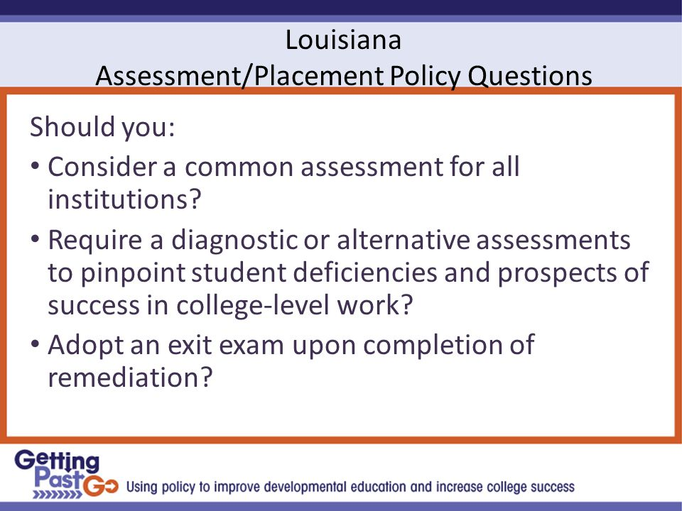 Louisiana Assessment/Placement Policy Questions Should you: Consider a common assessment for all institutions.