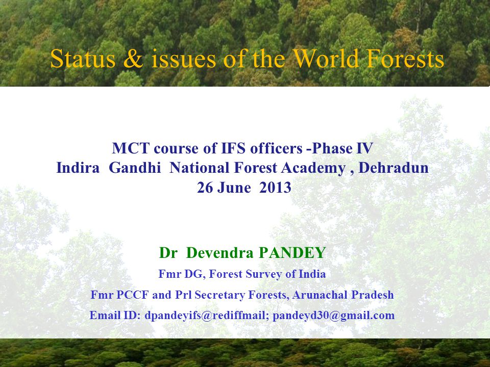 Status & issues of the World Forests Dr Devendra PANDEY Fmr DG, Forest Survey of India Fmr PCCF and Prl Secretary Forests, Arunachal Pradesh Email ID: