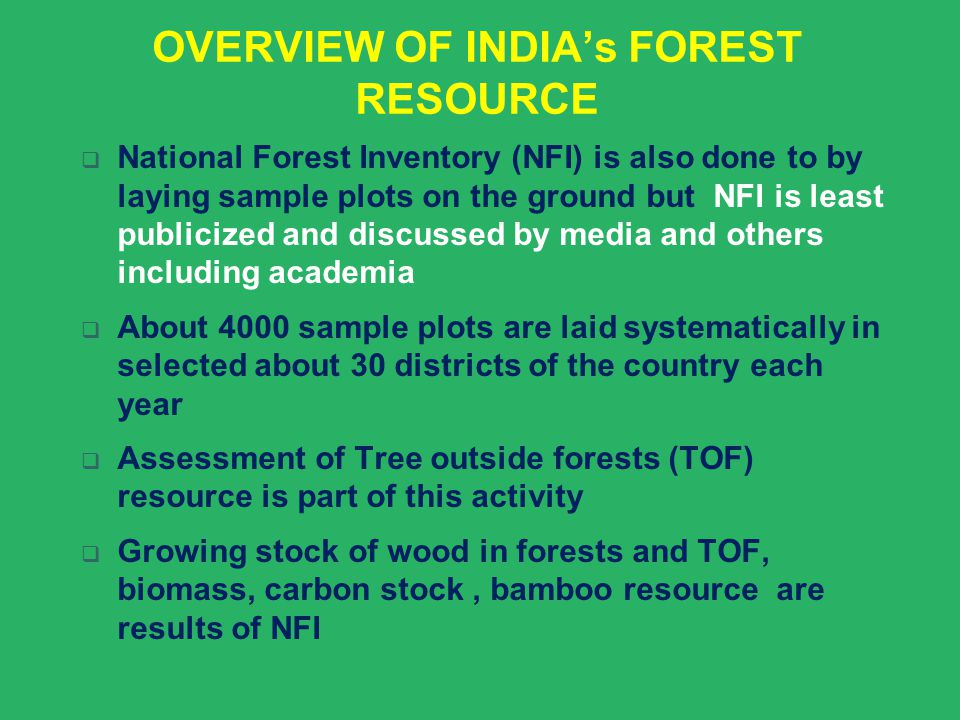 OVERVIEW OF INDIA's FOREST RESOURCE  National Forest Inventory (NFI) is also done to by laying sample plots on the ground but NFI is least publicized