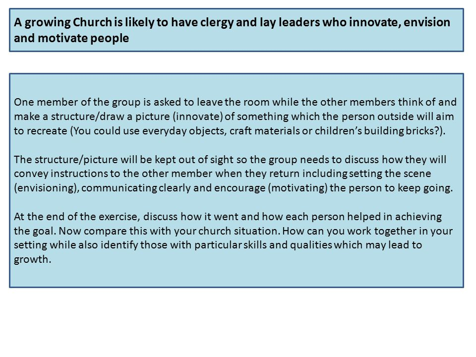 A growing Church is likely to have clergy and lay leaders who innovate, envision and motivate people One member of the group is asked to leave the room while the other members think of and make a structure/draw a picture (innovate) of something which the person outside will aim to recreate (You could use everyday objects, craft materials or children's building bricks ).