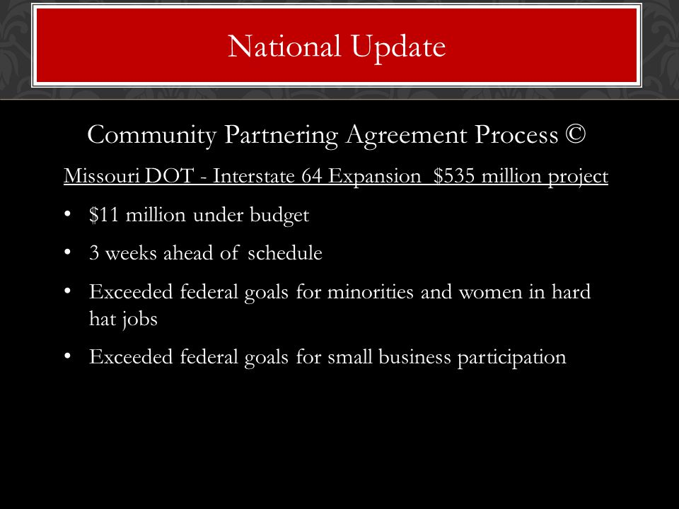 Community Partnering Agreement Process © Missouri DOT - Interstate 64 Expansion $535 million project $11 million under budget 3 weeks ahead of schedule Exceeded federal goals for minorities and women in hard hat jobs Exceeded federal goals for small business participation National Update
