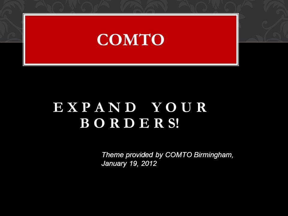 COMTO E X P A N D Y O U R B O R D E R S! Theme provided by COMTO Birmingham, January 19, 2012