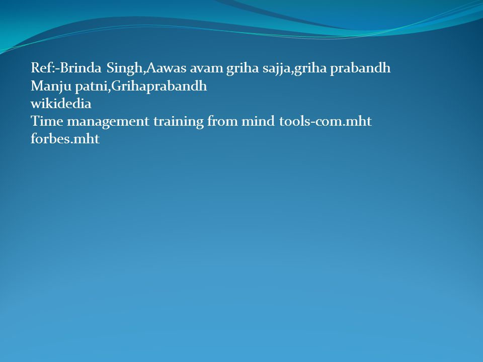 Ref:-Brinda Singh,Aawas avam griha sajja,griha prabandh Manju patni,Grihaprabandh wikidedia Time management training from mind tools-com.mht forbes.mht