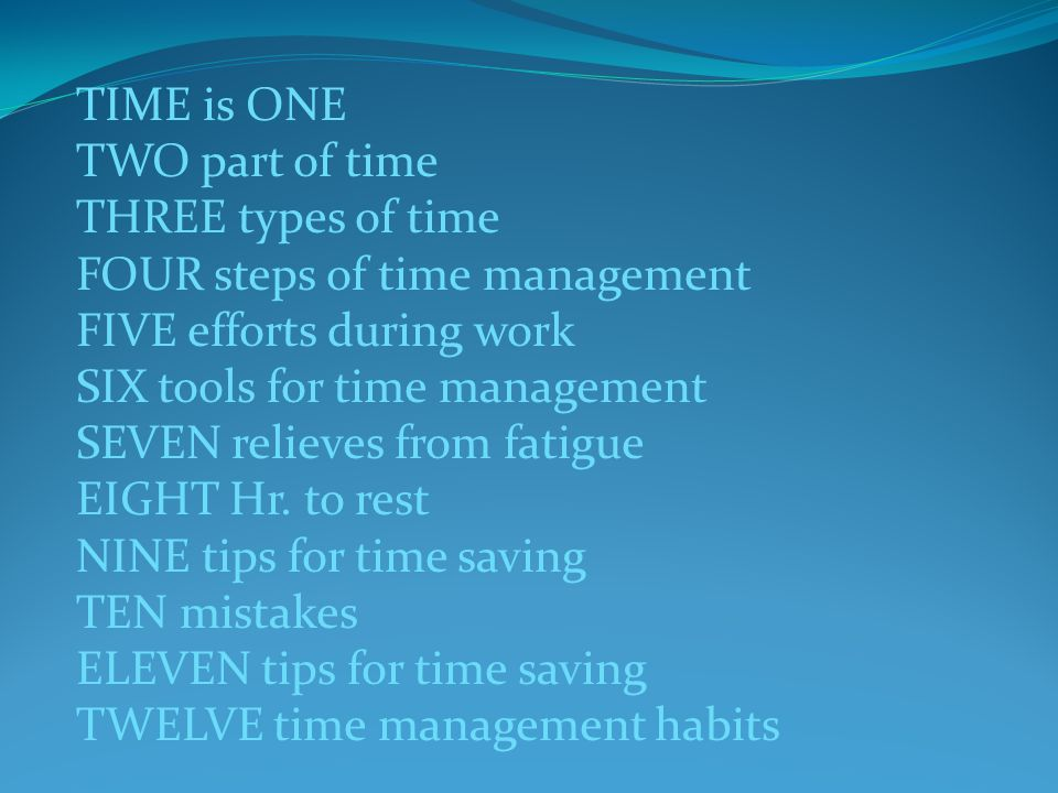 TIME is ONE TWO part of time THREE types of time FOUR steps of time management FIVE efforts during work SIX tools for time management SEVEN relieves from fatigue EIGHT Hr.