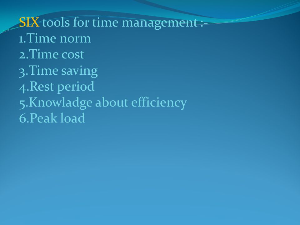 SIX tools for time management :- 1.Time norm 2.Time cost 3.Time saving 4.Rest period 5.Knowladge about efficiency 6.Peak load