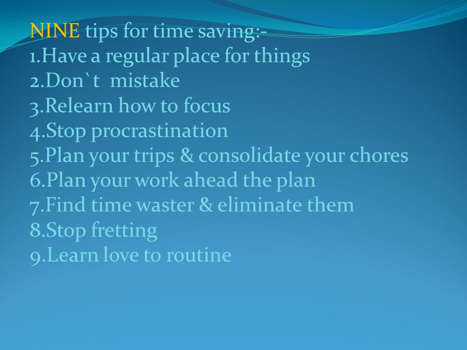 NINE tips for time saving:- 1.Have a regular place for things 2.Don`t mistake 3.Relearn how to focus 4.Stop procrastination 5.Plan your trips & consolidate your chores 6.Plan your work ahead the plan 7.Find time waster & eliminate them 8.Stop fretting 9.Learn love to routine