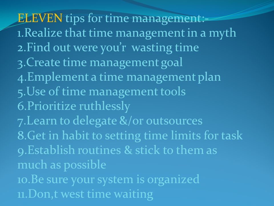 ELEVEN tips for time management:- 1.Realize that time management in a myth 2.Find out were you'r wasting time 3.Create time management goal 4.Emplement a time management plan 5.Use of time management tools 6.Prioritize ruthlessly 7.Learn to delegate &/or outsources 8.Get in habit to setting time limits for task 9.Establish routines & stick to them as much as possible 10.Be sure your system is organized 11.Don,t west time waiting