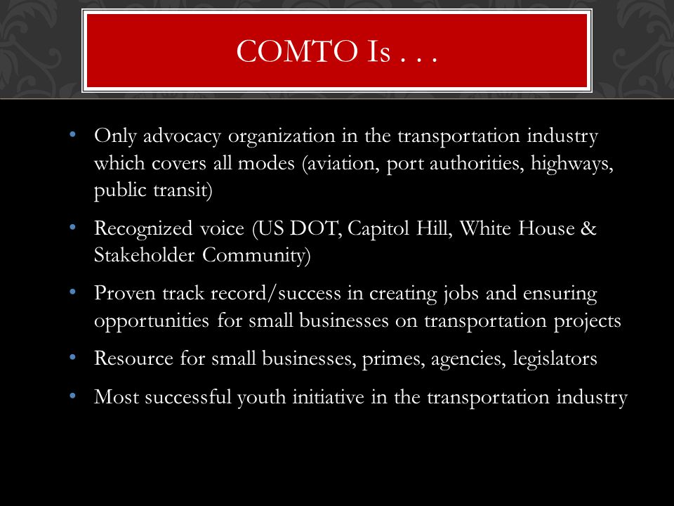 Only advocacy organization in the transportation industry which covers all modes (aviation, port authorities, highways, public transit) Recognized voice (US DOT, Capitol Hill, White House & Stakeholder Community) Proven track record/success in creating jobs and ensuring opportunities for small businesses on transportation projects Resource for small businesses, primes, agencies, legislators Most successful youth initiative in the transportation industry COMTO Is...