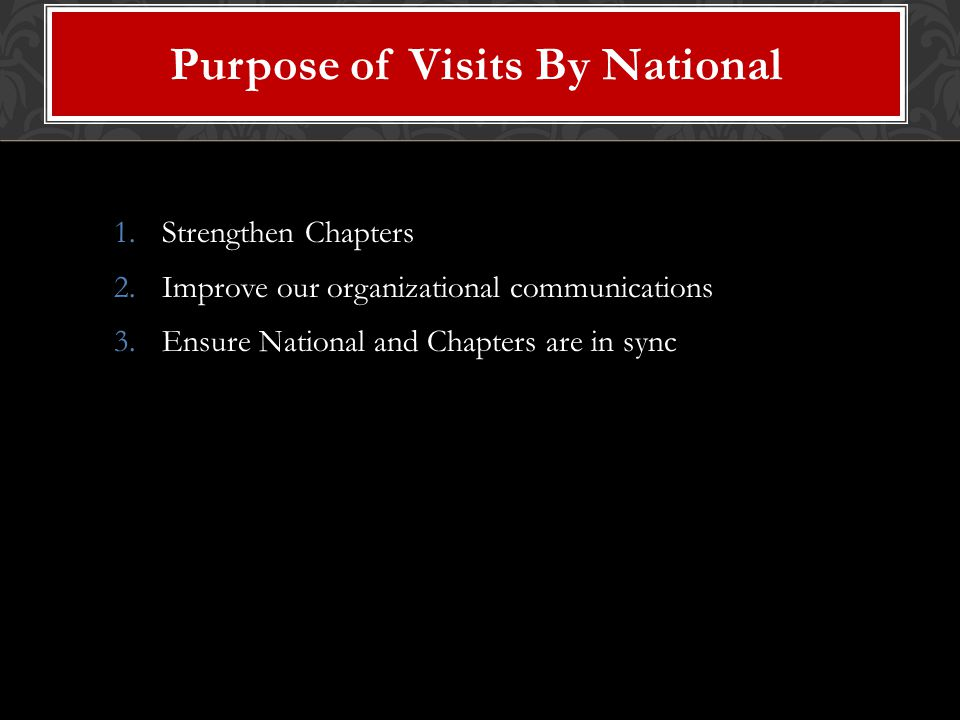 1.Strengthen Chapters 2.Improve our organizational communications 3.Ensure National and Chapters are in sync Purpose of Visits By National