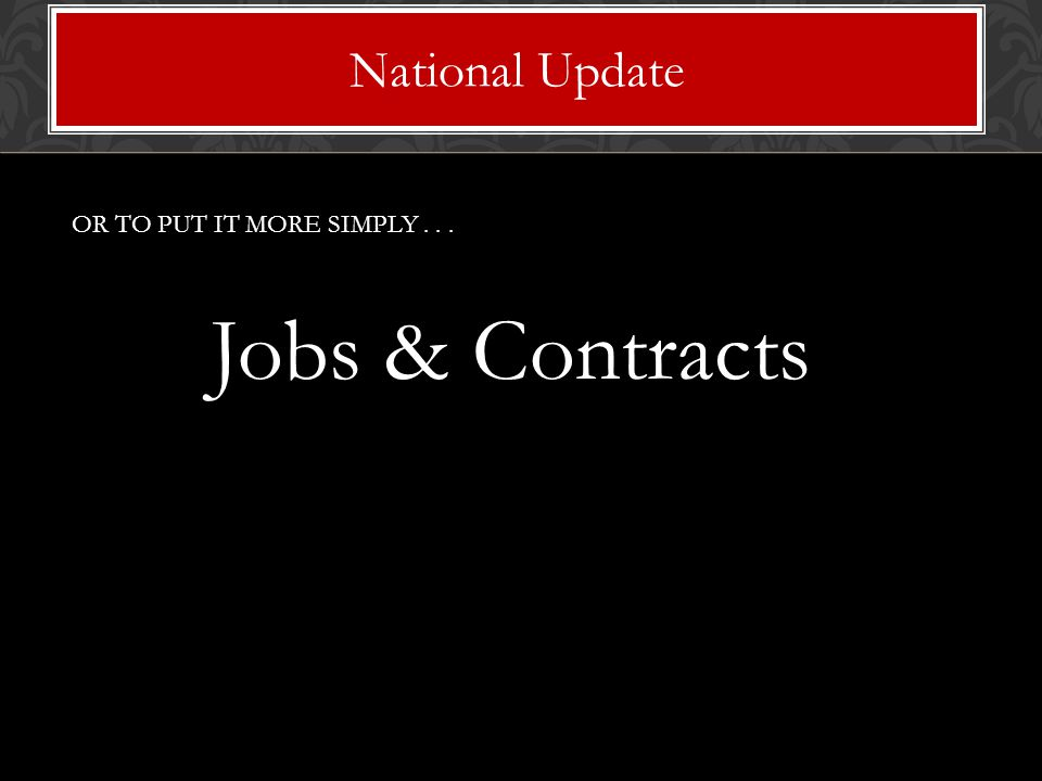 OR TO PUT IT MORE SIMPLY... Jobs & Contracts National Update