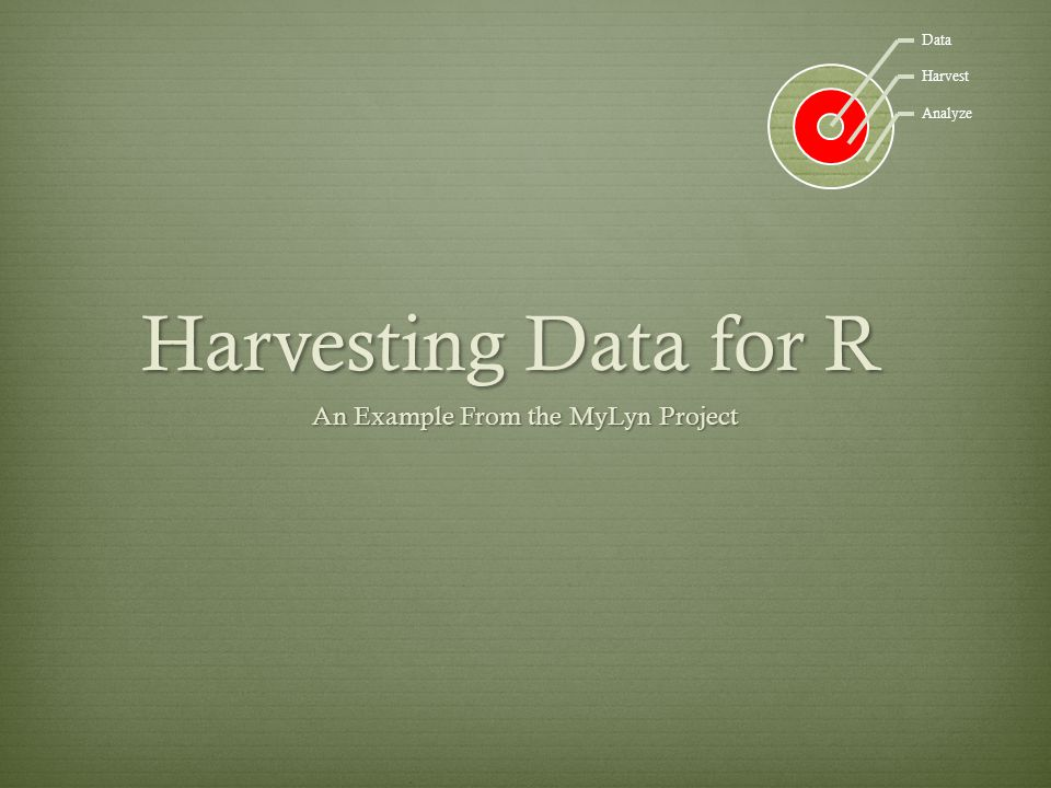 Harvesting Data for R An Example From the MyLyn Project Data Harvest Analyze