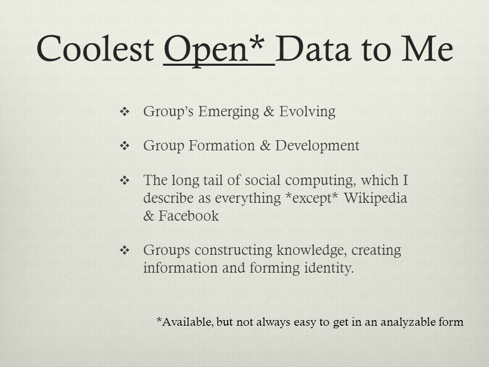 Coolest Open* Data to Me  Group's Emerging & Evolving  Group Formation & Development  The long tail of social computing, which I describe as everything *except* Wikipedia & Facebook  Groups constructing knowledge, creating information and forming identity.