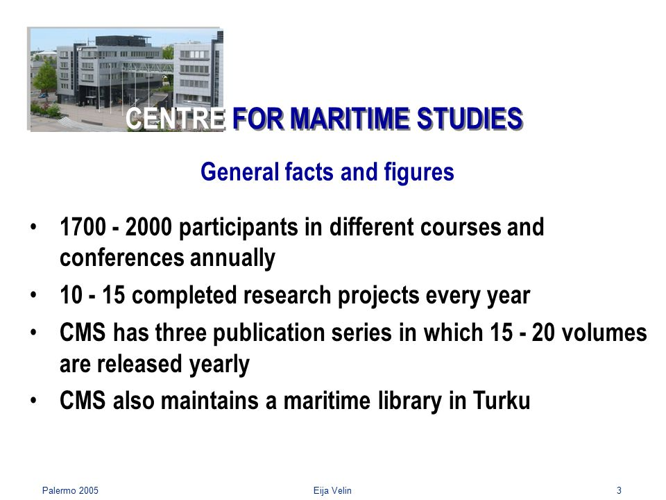 Palermo 2005Eija Velin3 1700 - 2000 participants in different courses and conferences annually 10 - 15 completed research projects every year CMS has three publication series in which 15 - 20 volumes are released yearly CMS also maintains a maritime library in Turku General facts and figures CENTRE FOR MARITIME STUDIES