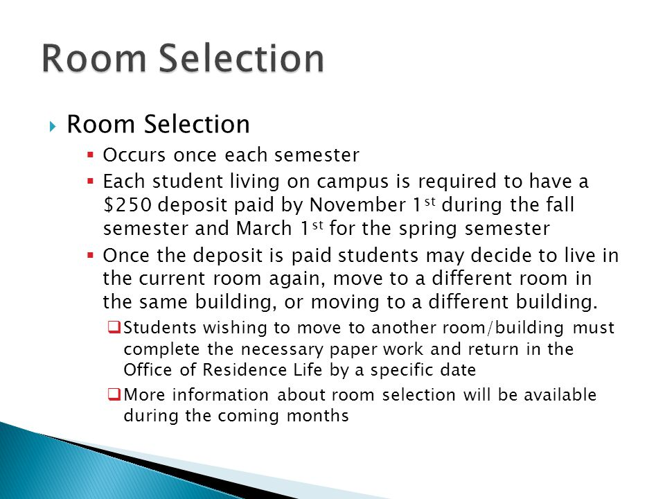  Room Selection  Occurs once each semester  Each student living on campus is required to have a $250 deposit paid by November 1 st during the fall semester and March 1 st for the spring semester  Once the deposit is paid students may decide to live in the current room again, move to a different room in the same building, or moving to a different building.