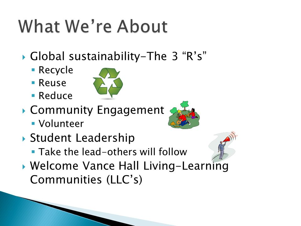  Global sustainability-The 3 R's  Recycle  Reuse  Reduce  Community Engagement  Volunteer  Student Leadership  Take the lead-others will follow  Welcome Vance Hall Living-Learning Communities (LLC's)