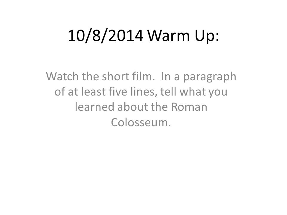 10/8/2014 Warm Up: Watch the short film. In a paragraph of at least five lines, tell what you learned about the Roman Colosseum.