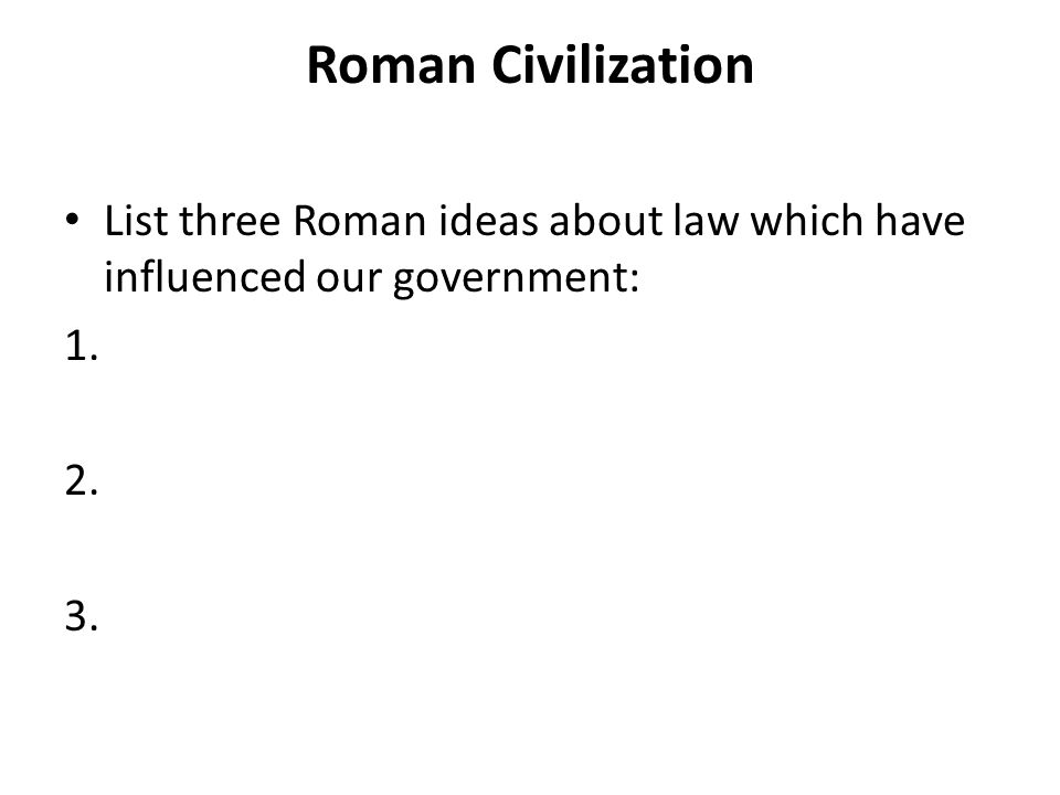 Roman Civilization List three Roman ideas about law which have influenced our government: 1. 2. 3.