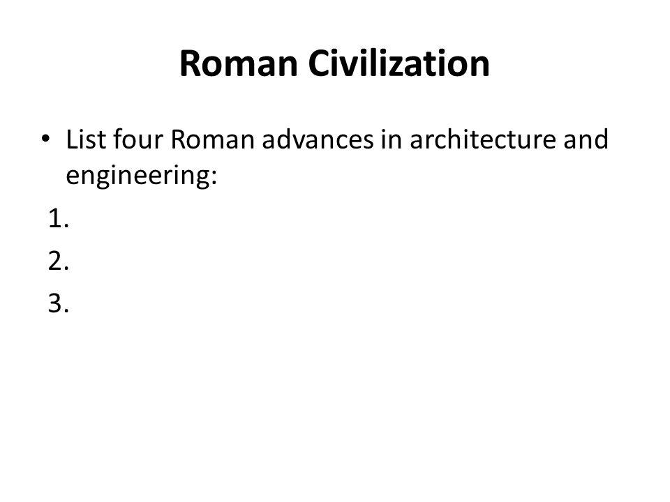 Roman Civilization List four Roman advances in architecture and engineering: 1. 2. 3.