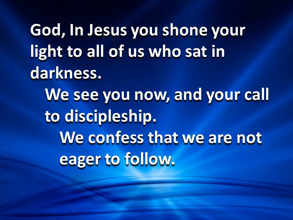 God, In Jesus you shone your light to all of us who sat in darkness. We see you now, and your call to discipleship. We confess that we are not eager t