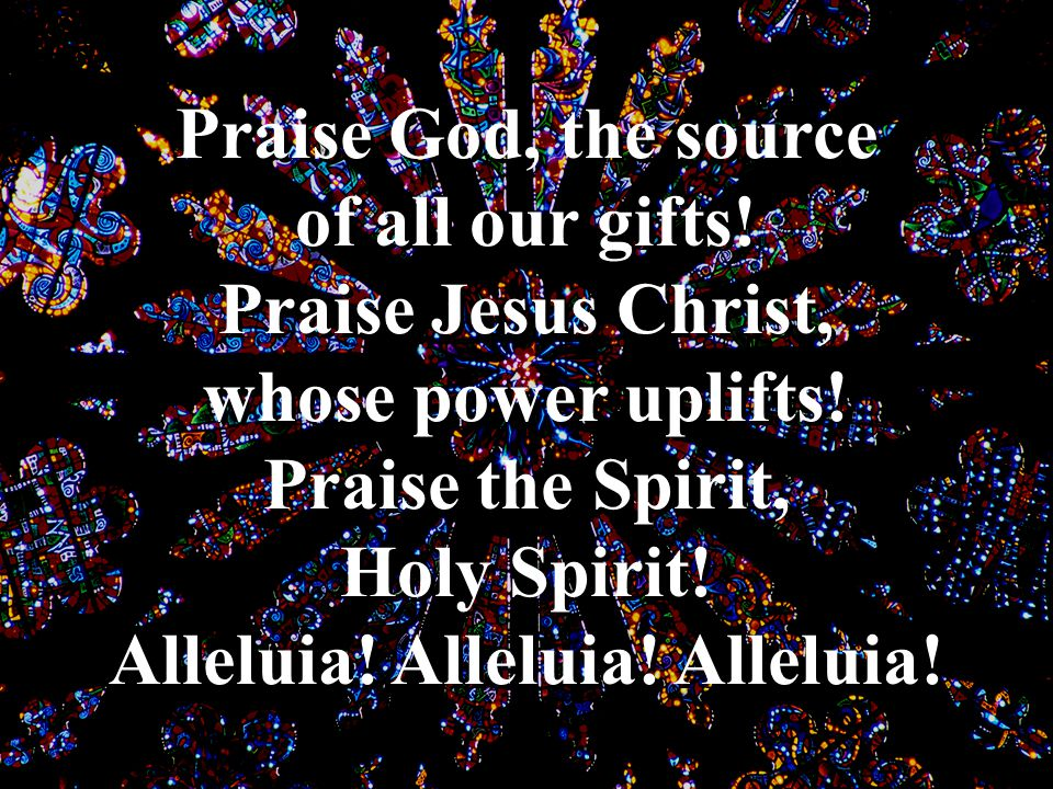 Praise God, the source of all our gifts! Praise Jesus Christ, whose power uplifts! Praise the Spirit, Holy Spirit! Alleluia! Alleluia! Alleluia!
