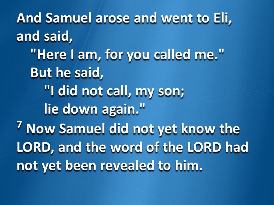 And Samuel arose and went to Eli, and said, Here I am, for you called me. But he said, I did not call, my son; lie down again. 7 Now Samuel did not yet know the LORD, and the word of the LORD had not yet been revealed to him.