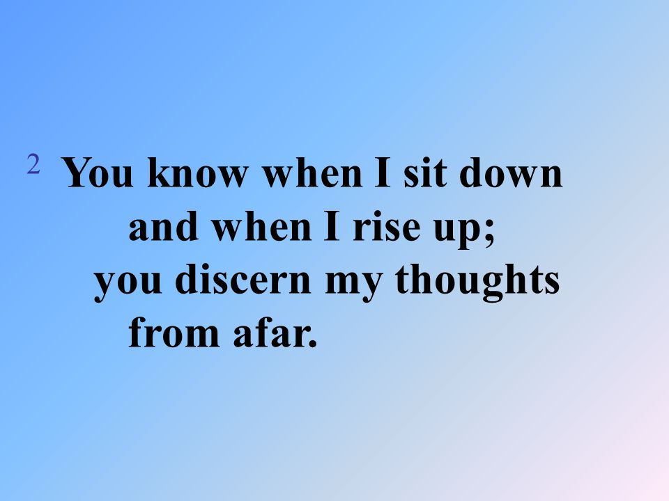 2 You know when I sit down and when I rise up; you discern my thoughts from afar.