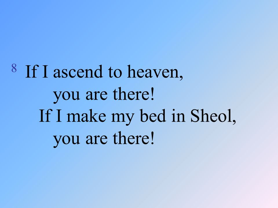 8 If I ascend to heaven, you are there! If I make my bed in Sheol, you are there!