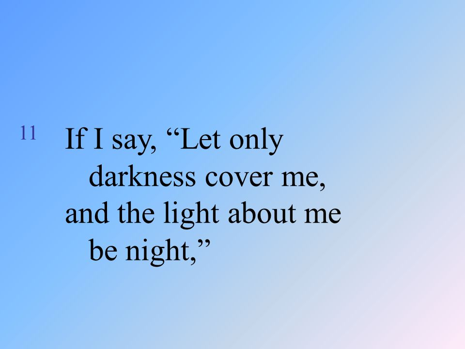 "11 If I say, ""Let only darkness cover me, and the light about me be night,"""