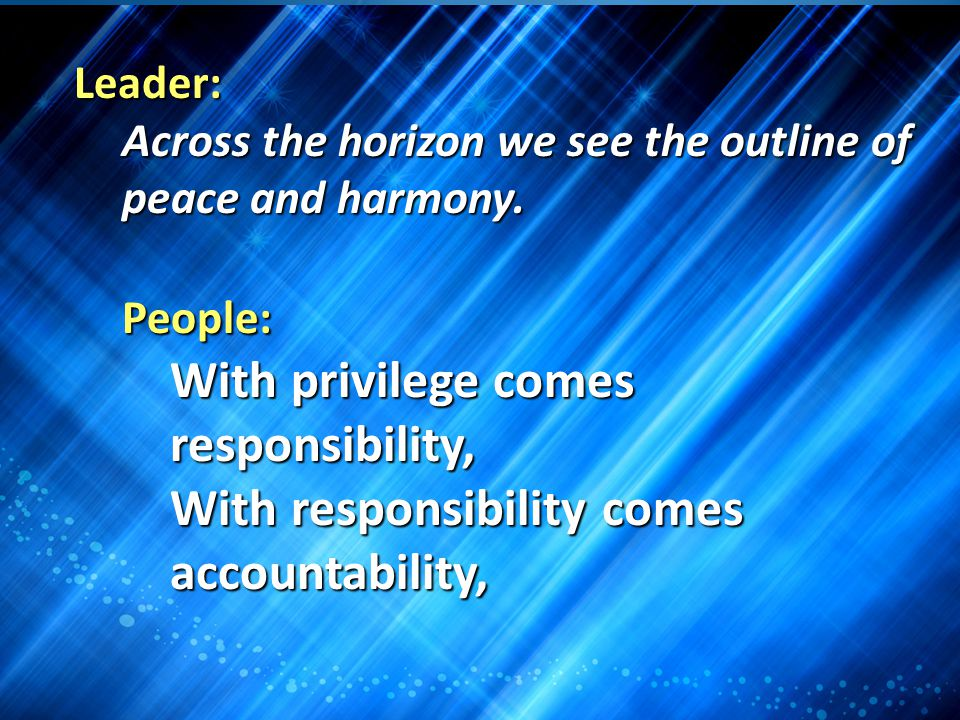 Leader: Across the horizon we see the outline of peace and harmony. People: With privilege comes responsibility, With responsibility comes accountabil