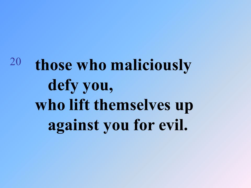 20 those who maliciously defy you, who lift themselves up against you for evil.