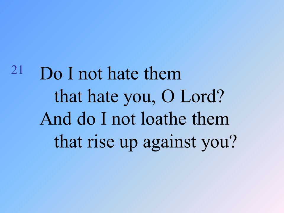21 Do I not hate them that hate you, O Lord? And do I not loathe them that rise up against you?