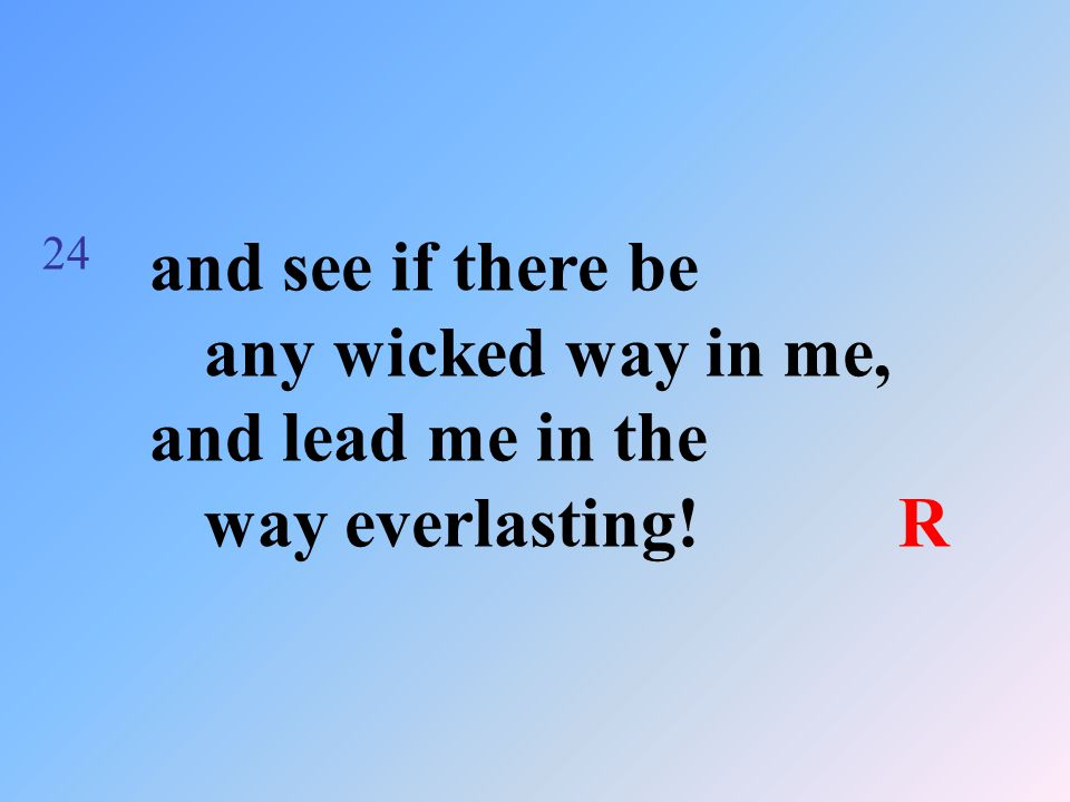 24 and see if there be any wicked way in me, and lead me in the way everlasting!R