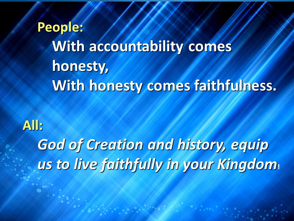People: With accountability comes honesty, With honesty comes faithfulness. All: God of Creation and history, equip us to live faithfully in your King