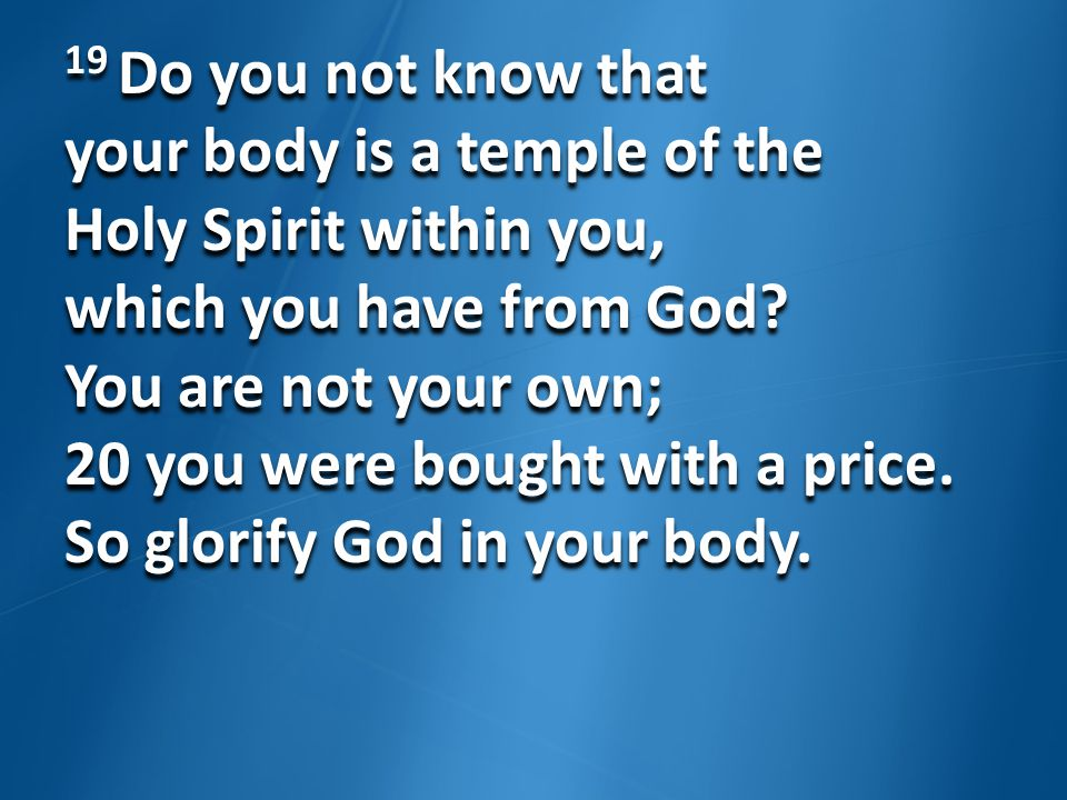 19 Do you not know that your body is a temple of the Holy Spirit within you, which you have from God? You are not your own; 20 you were bought with a