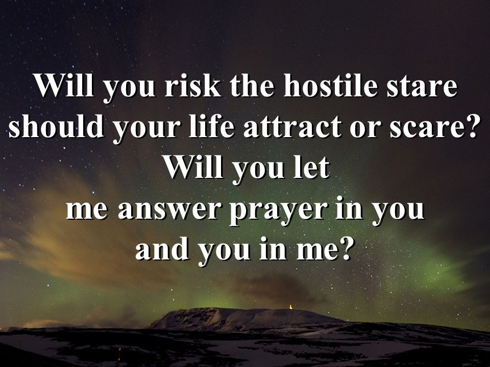 Will you risk the hostile stare should your life attract or scare? Will you let me answer prayer in you and you in me?