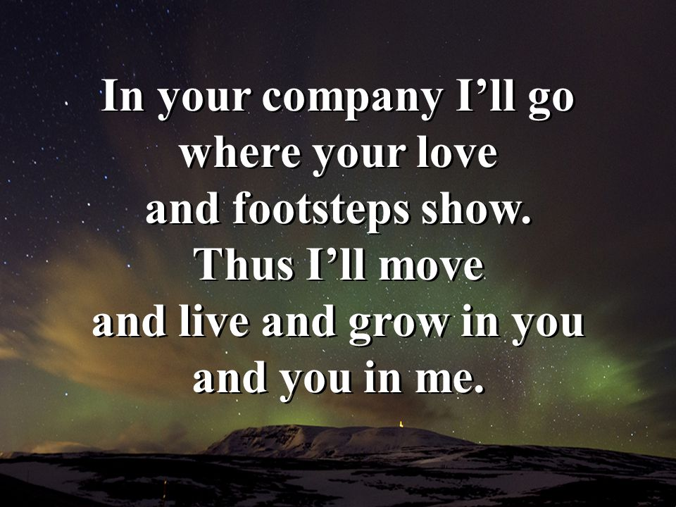 In your company I'll go where your love and footsteps show. Thus I'll move and live and grow in you and you in me.
