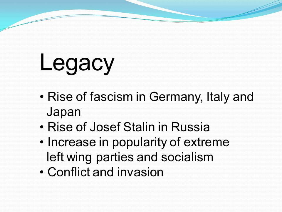Legacy Rise of fascism in Germany, Italy and Japan Rise of Josef Stalin in Russia Increase in popularity of extreme left wing parties and socialism Conflict and invasion